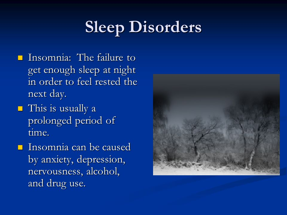 Sleep Disorders Insomnia: The failure to get enough sleep at night in order to feel rested the next day.