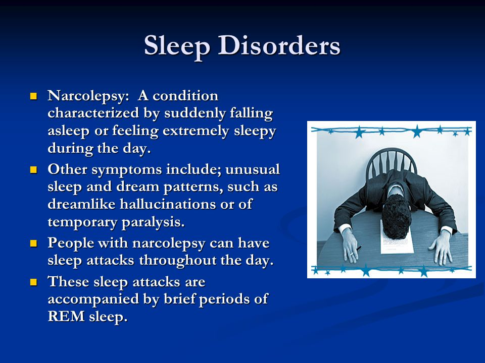 Sleep Disorders Narcolepsy: A condition characterized by suddenly falling asleep or feeling extremely sleepy during the day.