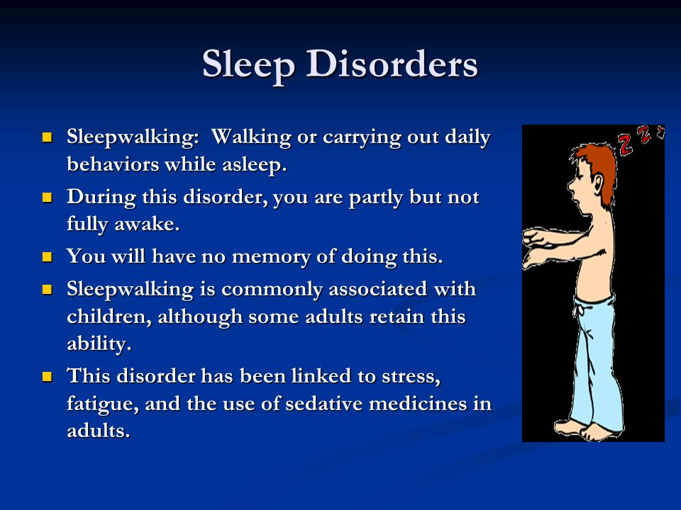 Sleep Disorders Sleepwalking: Walking or carrying out daily behaviors while asleep. During this disorder, you are partly but not fully awake.