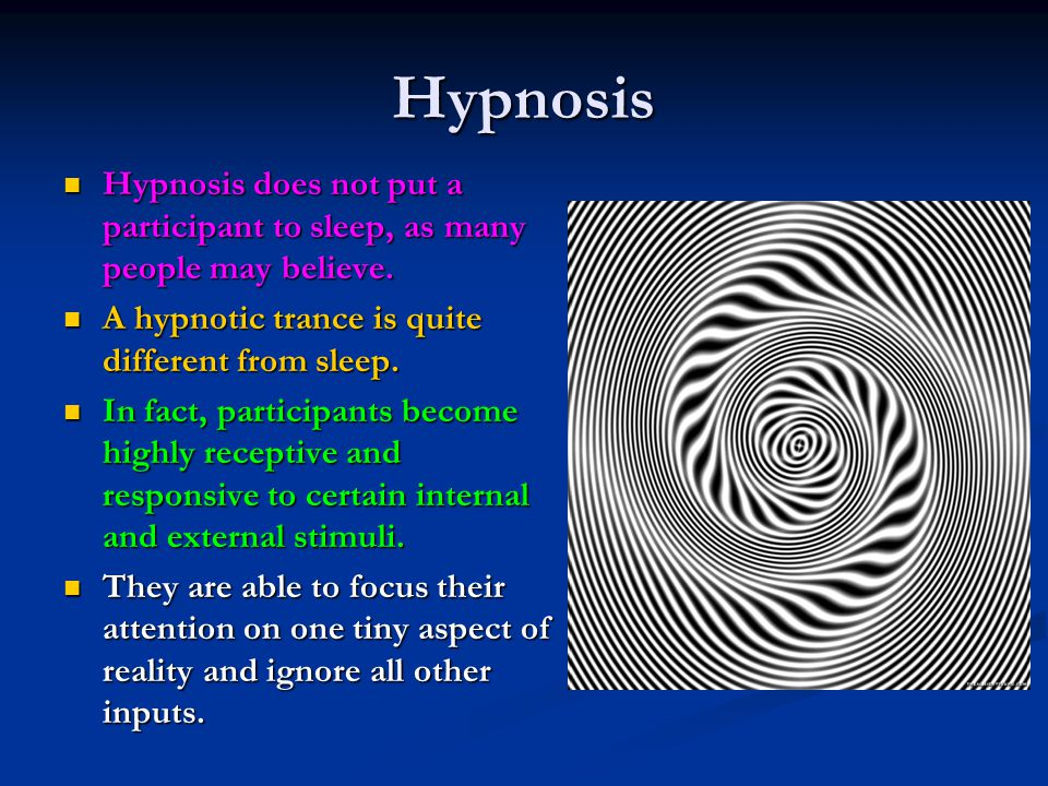 Hypnosis Hypnosis does not put a participant to sleep, as many people may believe. A hypnotic trance is quite different from sleep.