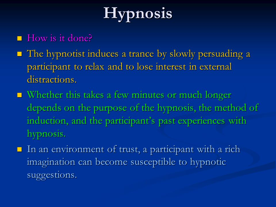 Hypnosis How is it done The hypnotist induces a trance by slowly persuading a participant to relax and to lose interest in external distractions.