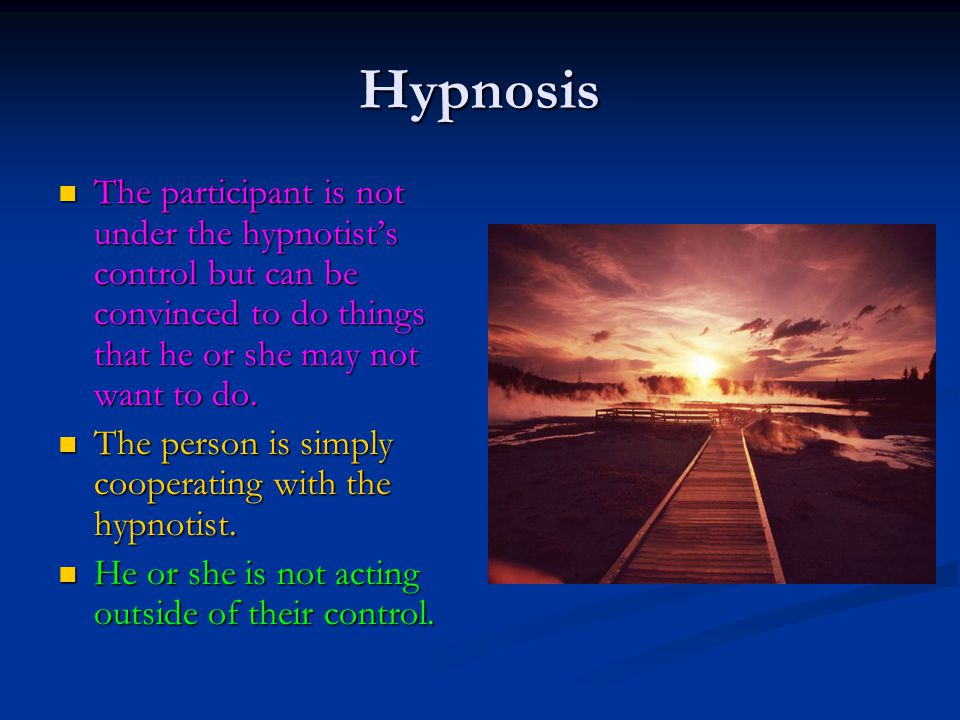 Hypnosis The participant is not under the hypnotist's control but can be convinced to do things that he or she may not want to do.