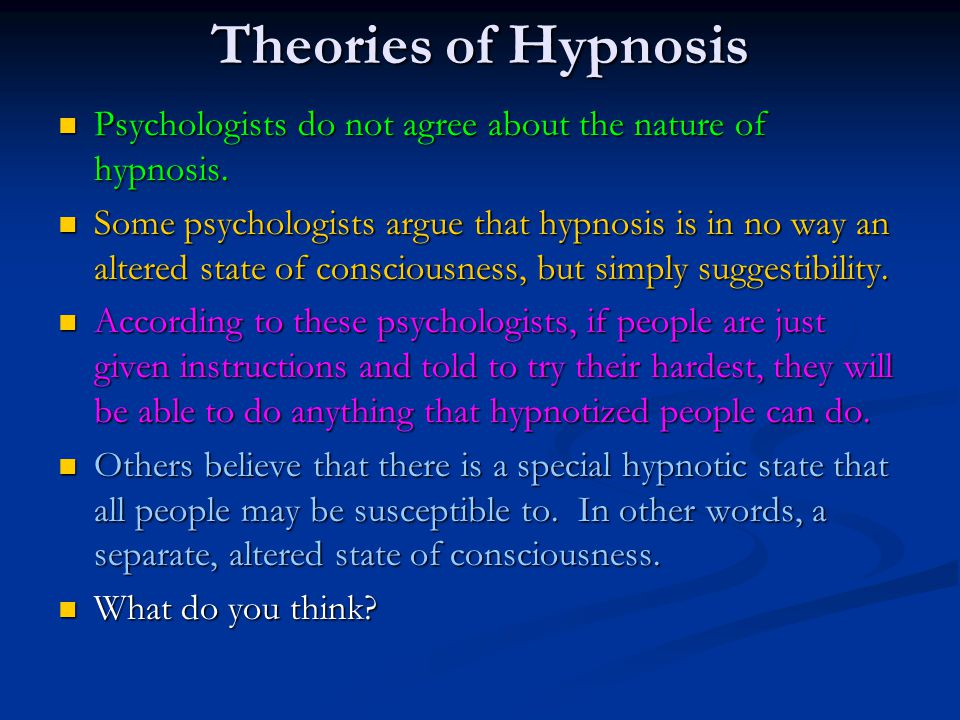 Theories of Hypnosis Psychologists do not agree about the nature of hypnosis.