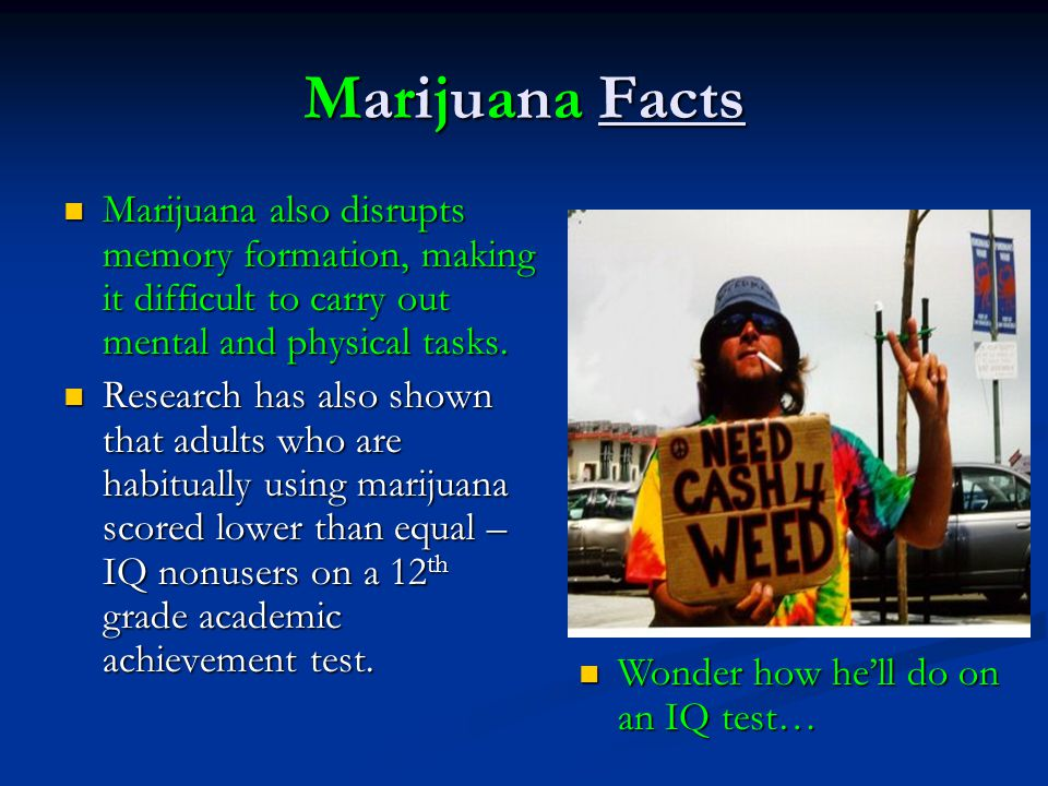 Marijuana Facts Marijuana also disrupts memory formation, making it difficult to carry out mental and physical tasks.