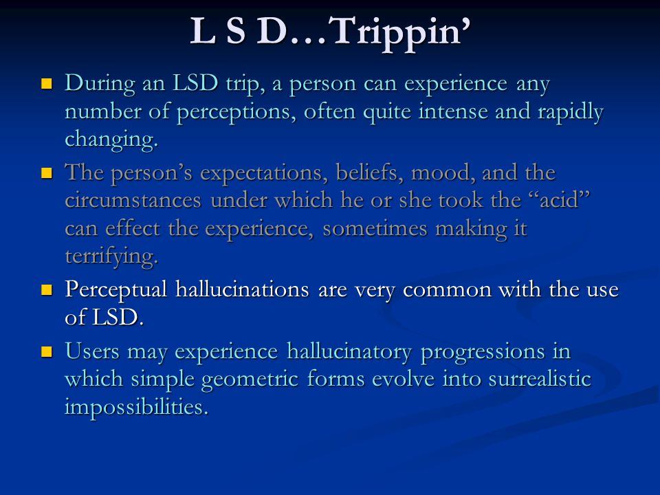 L S D…Trippin' During an LSD trip, a person can experience any number of perceptions, often quite intense and rapidly changing.