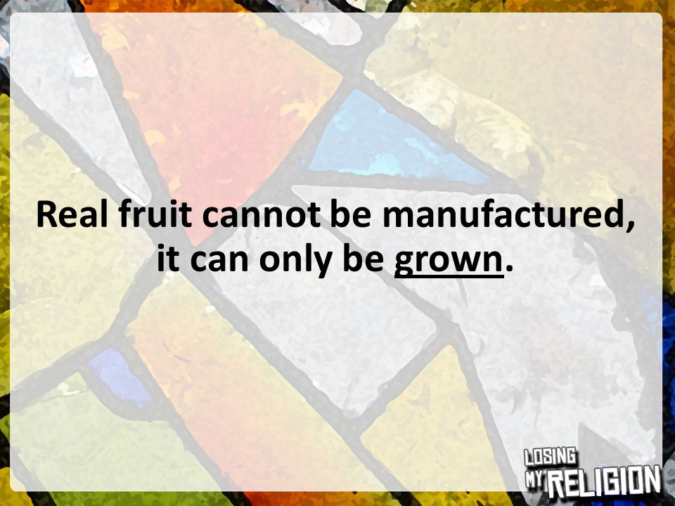 Real fruit cannot be manufactured, it can only be grown.