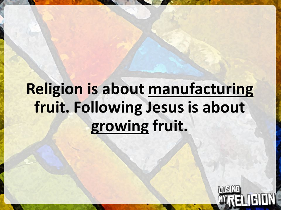Religion is about manufacturing fruit