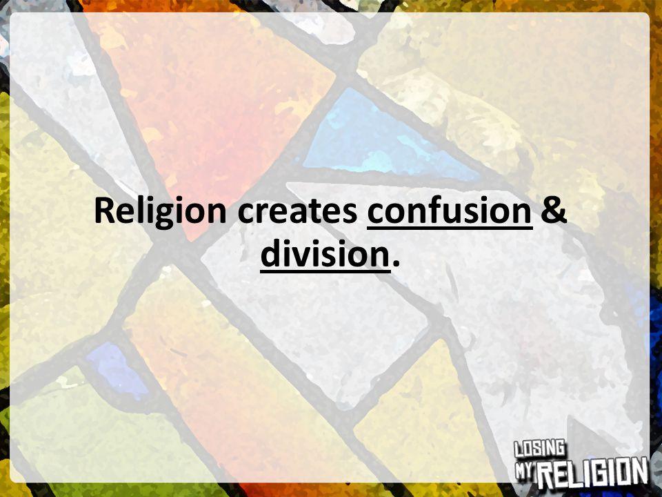 Religion creates confusion & division.