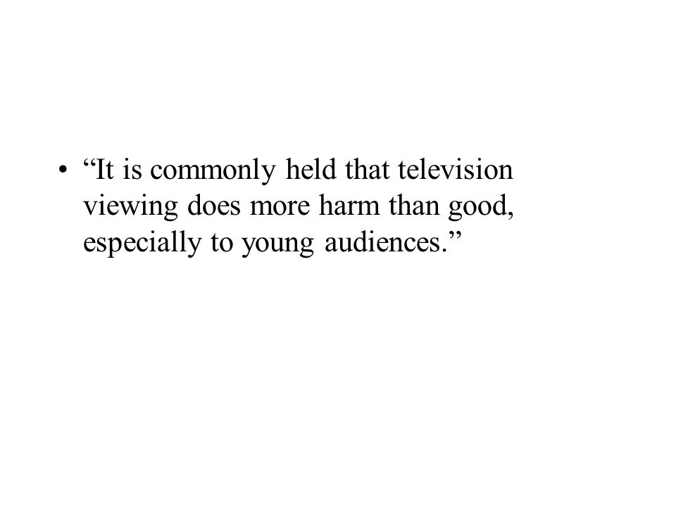 It is commonly held that television viewing does more harm than good, especially to young audiences.