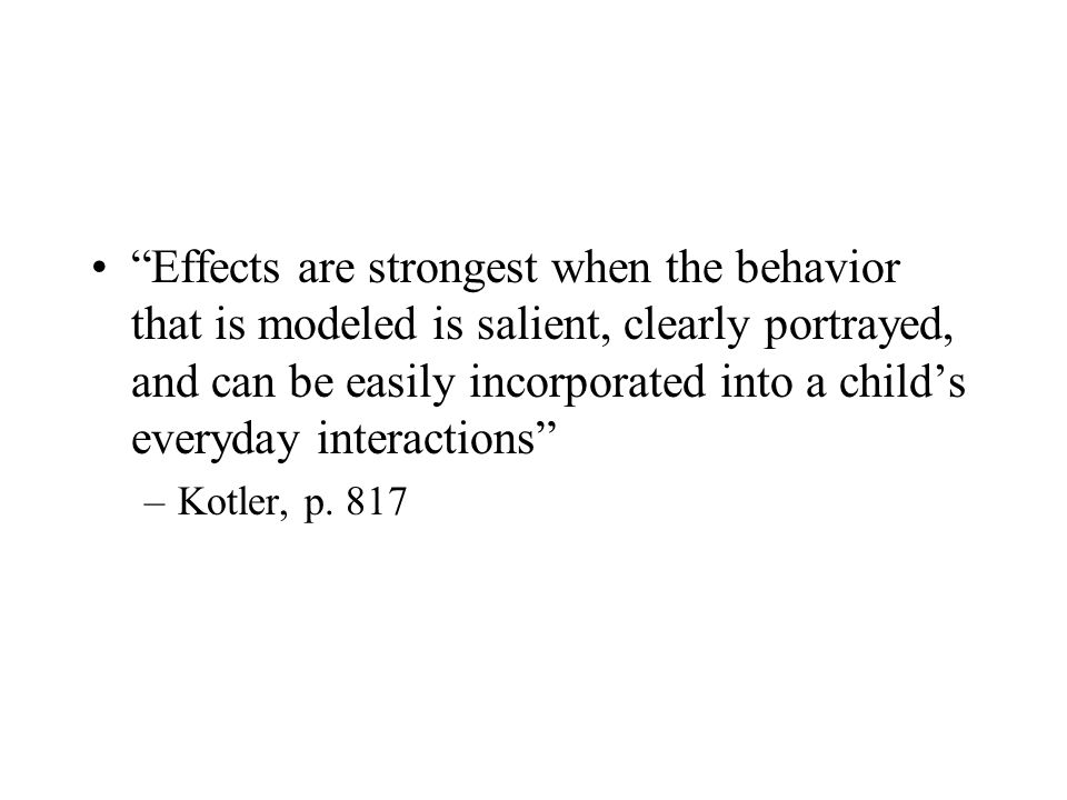 Effects are strongest when the behavior that is modeled is salient, clearly portrayed, and can be easily incorporated into a child's everyday interactions