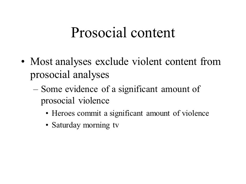 Prosocial content Most analyses exclude violent content from prosocial analyses. Some evidence of a significant amount of prosocial violence.