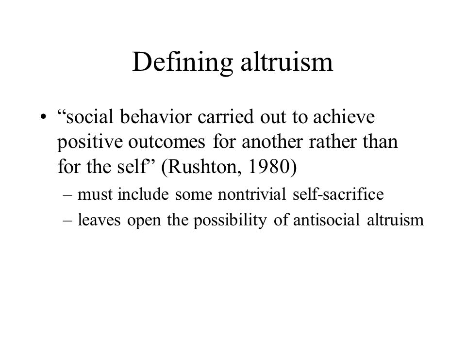 Defining altruism social behavior carried out to achieve positive outcomes for another rather than for the self (Rushton, 1980)