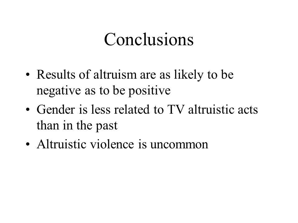 Conclusions Results of altruism are as likely to be negative as to be positive. Gender is less related to TV altruistic acts than in the past.