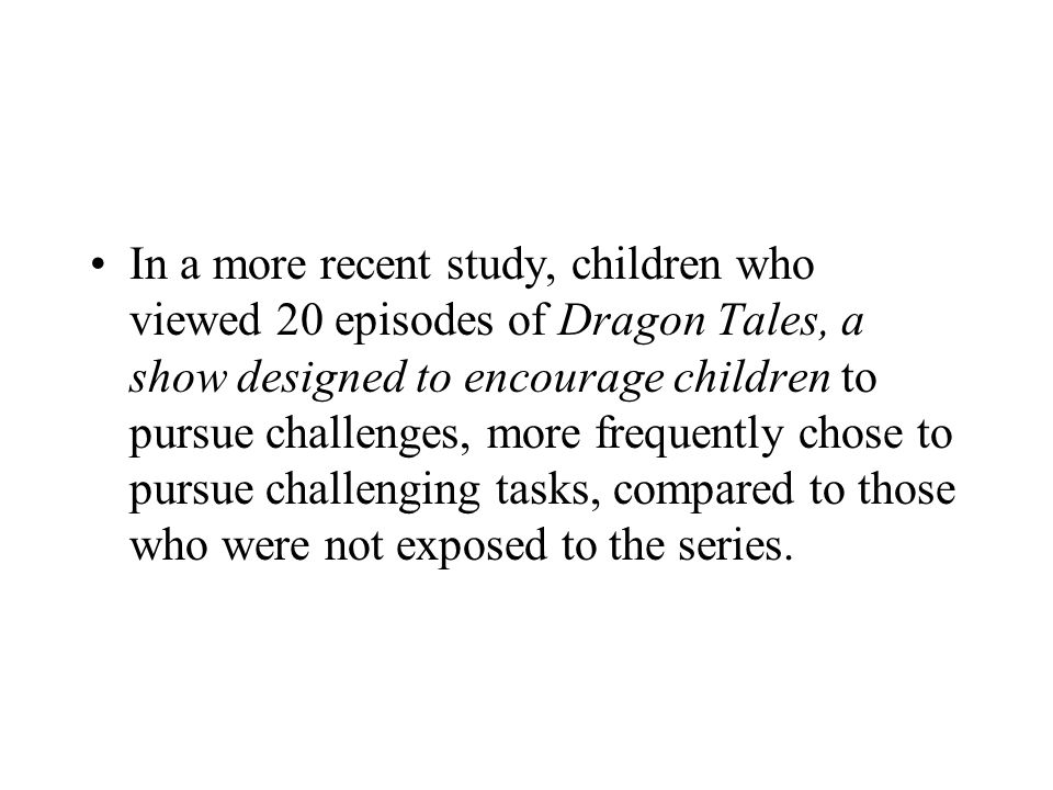 In a more recent study, children who viewed 20 episodes of Dragon Tales, a show designed to encourage children to pursue challenges, more frequently chose to pursue challenging tasks, compared to those who were not exposed to the series.