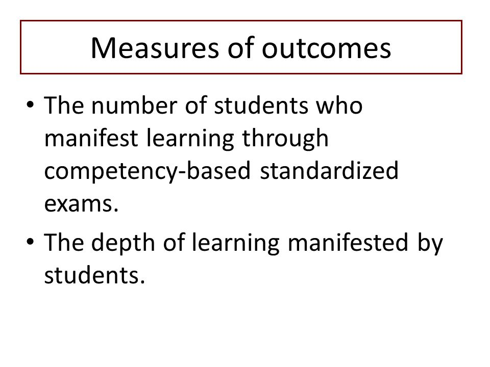 Measures of outcomes The number of students who manifest learning through competency-based standardized exams.
