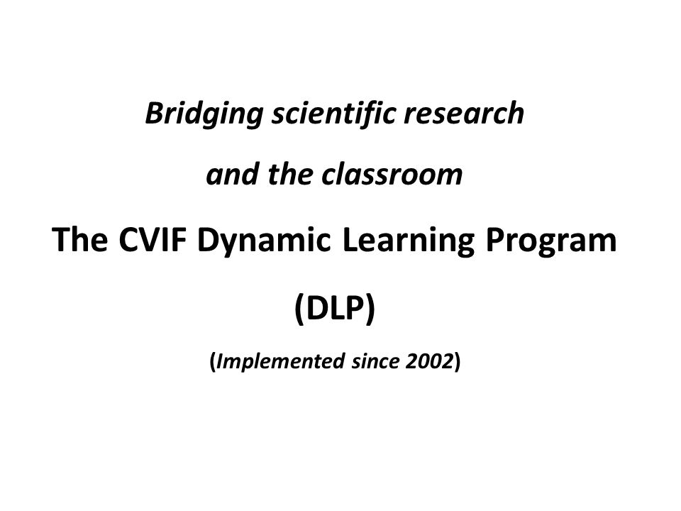 Bridging scientific research and the classroom The CVIF Dynamic Learning Program (DLP) (Implemented since 2002)