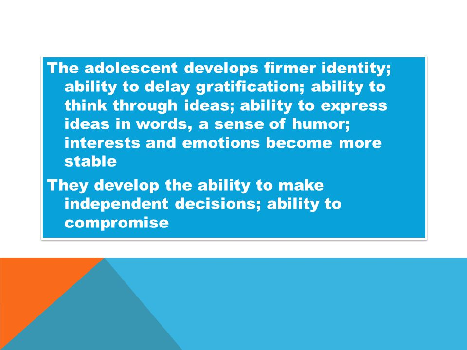 The adolescent develops firmer identity; ability to delay gratification; ability to think through ideas; ability to express ideas in words, a sense of humor; interests and emotions become more stable They develop the ability to make independent decisions; ability to compromise