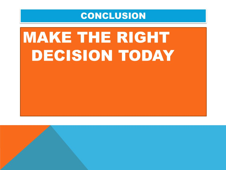 MAKE THE RIGHT DECISION TODAY