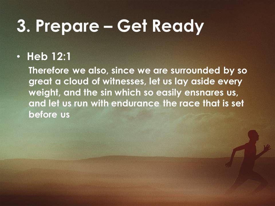 3. Prepare – Get Ready Heb 12:1