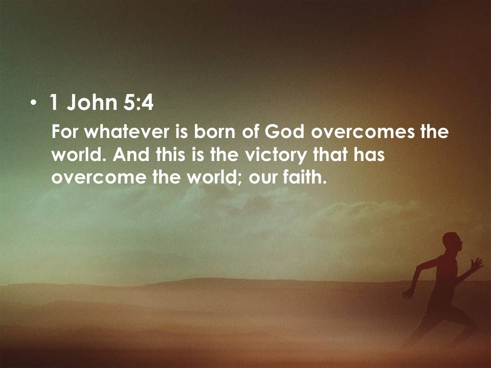 1 John 5:4 For whatever is born of God overcomes the world.