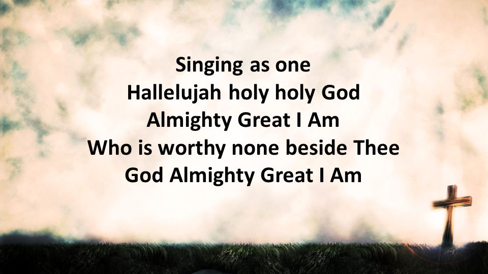 Singing as one Hallelujah holy holy God Almighty Great I Am Who is worthy none beside Thee God Almighty Great I Am.