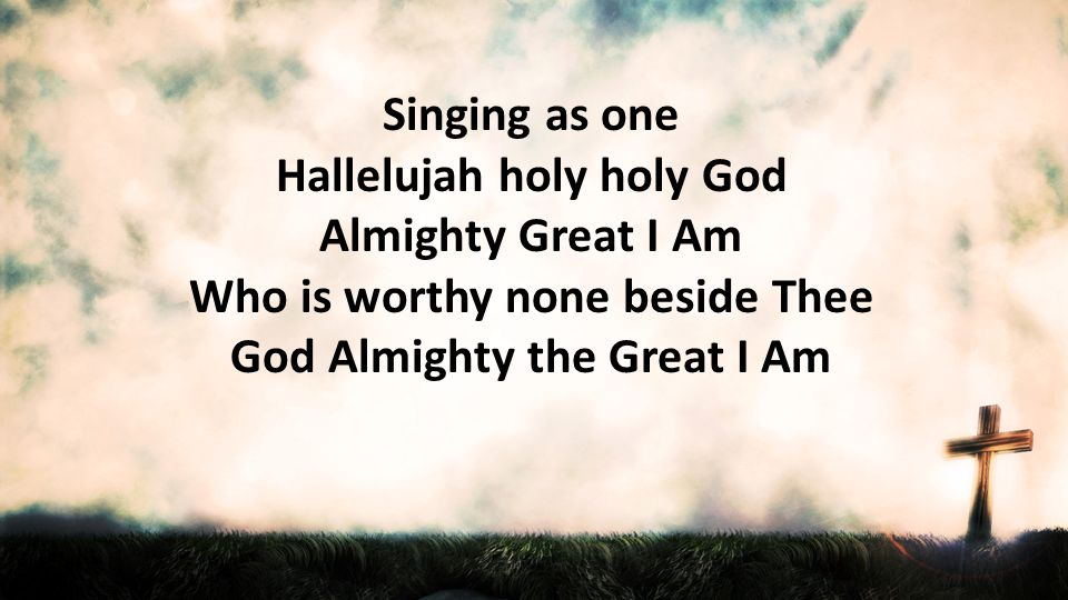 Singing as one Hallelujah holy holy God Almighty Great I Am Who is worthy none beside Thee God Almighty the Great I Am.