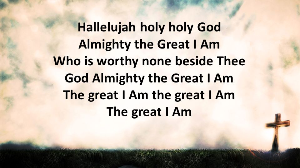 Hallelujah holy holy God Almighty the Great I Am Who is worthy none beside Thee God Almighty the Great I Am The great I Am the great I Am The great I Am