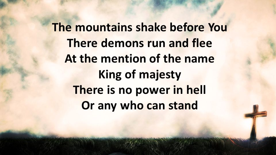 The mountains shake before You There demons run and flee At the mention of the name King of majesty There is no power in hell Or any who can stand