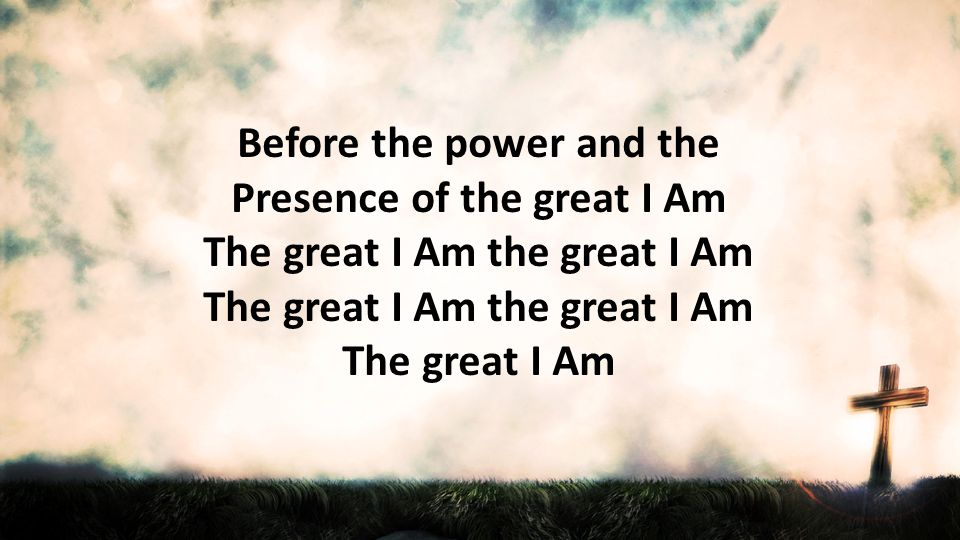 Before the power and the Presence of the great I Am The great I Am the great I Am The great I Am the great I Am The great I Am