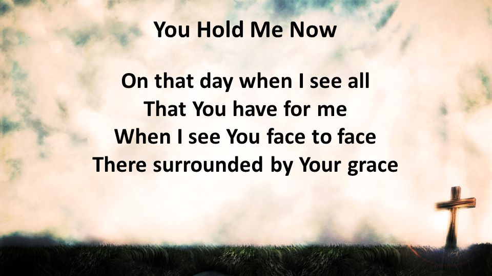 You Hold Me Now On that day when I see all That You have for me When I see You face to face There surrounded by Your grace.