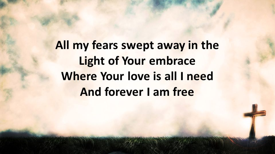 All my fears swept away in the Light of Your embrace Where Your love is all I need And forever I am free