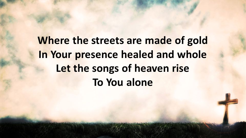 Where the streets are made of gold In Your presence healed and whole Let the songs of heaven rise To You alone