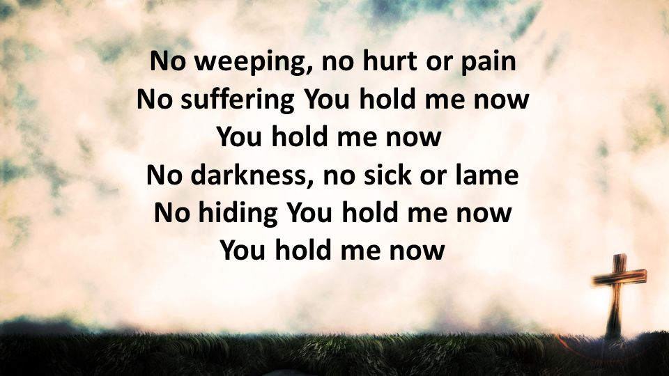 No darkness, no sick or lame No hiding You hold me now You hold me now