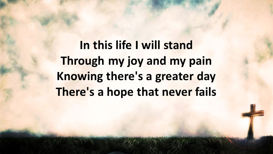 In this life I will stand Through my joy and my pain Knowing there s a greater day There s a hope that never fails