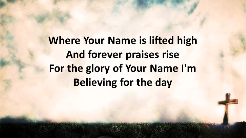 Where Your Name is lifted high And forever praises rise For the glory of Your Name I m Believing for the day
