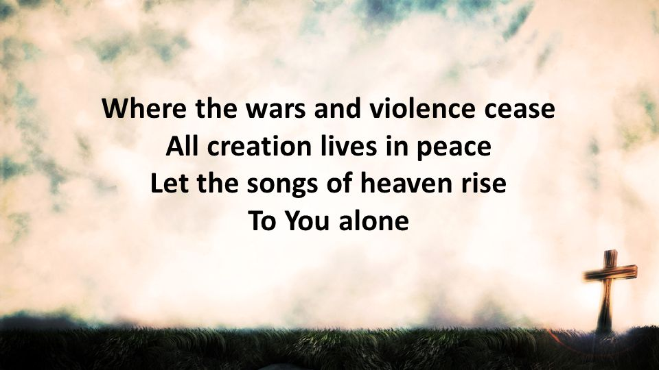 Where the wars and violence cease All creation lives in peace Let the songs of heaven rise To You alone