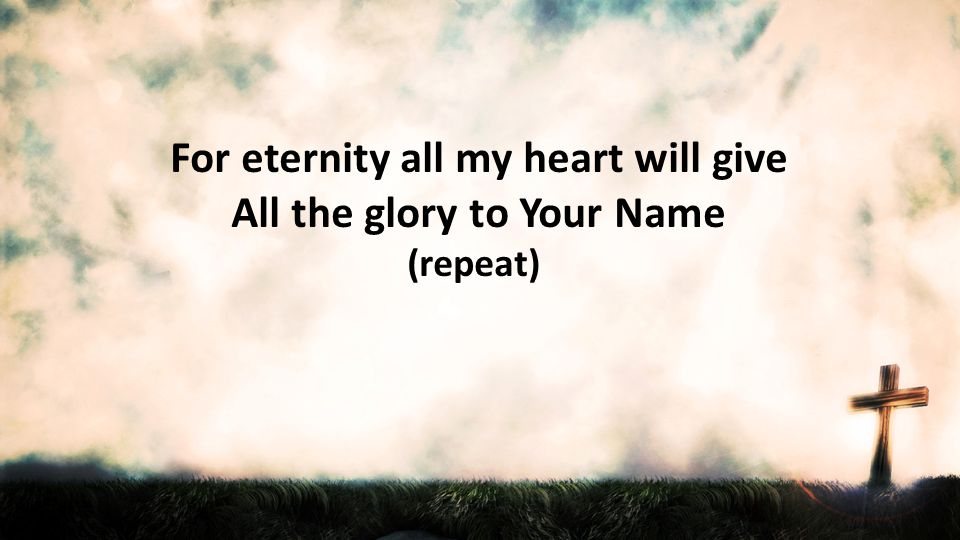 For eternity all my heart will give All the glory to Your Name