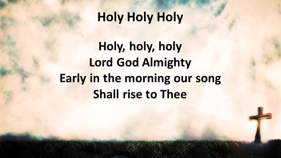 Lord God Almighty Early in the morning our song Shall rise to Thee
