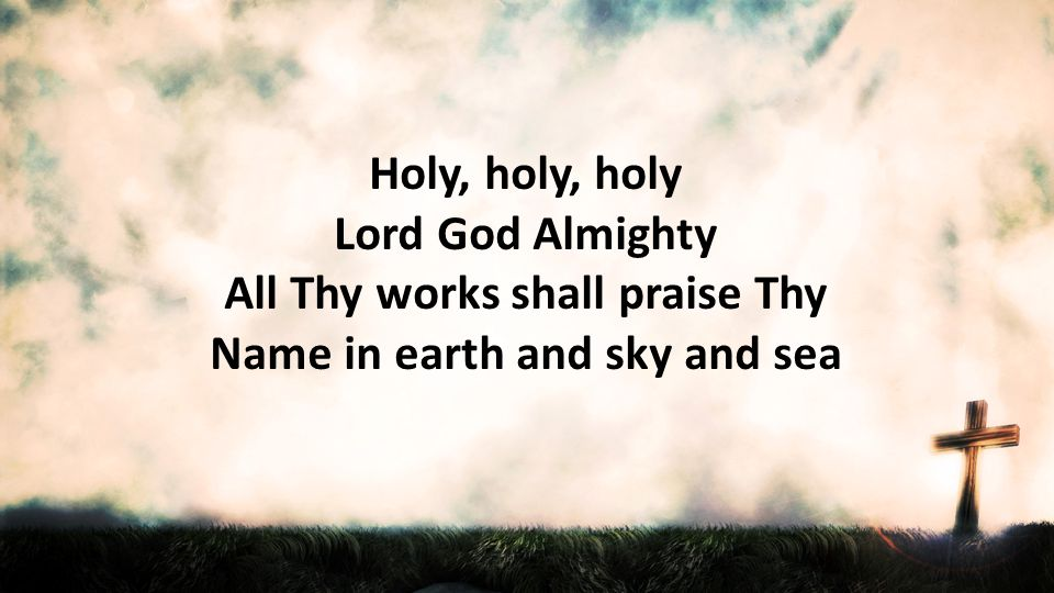 Holy, holy, holy Lord God Almighty All Thy works shall praise Thy Name in earth and sky and sea