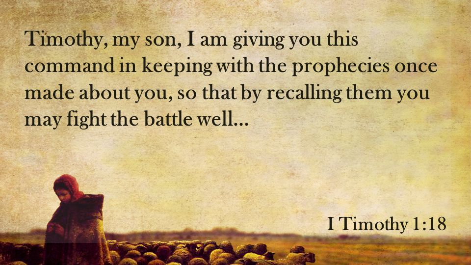 Timothy, my son, I am giving you this command in keeping with the prophecies once made about you, so that by recalling them you may fight the battle well...