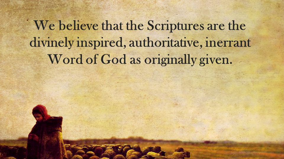We believe that the Scriptures are the divinely inspired, authoritative, inerrant Word of God as originally given.