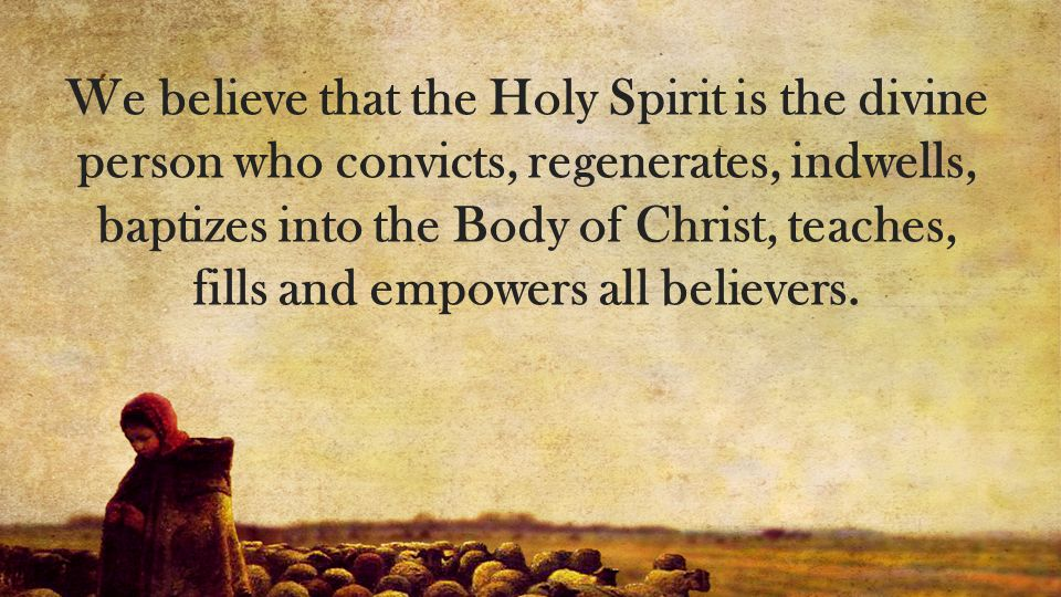 We believe that the Holy Spirit is the divine person who convicts, regenerates, indwells, baptizes into the Body of Christ, teaches, fills and empowers all believers.