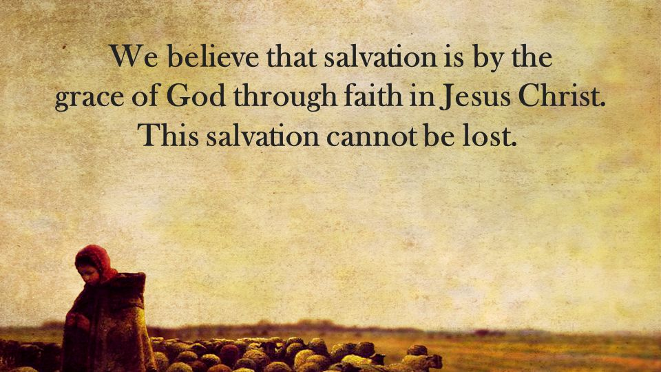 We believe that salvation is by the grace of God through faith in Jesus Christ.
