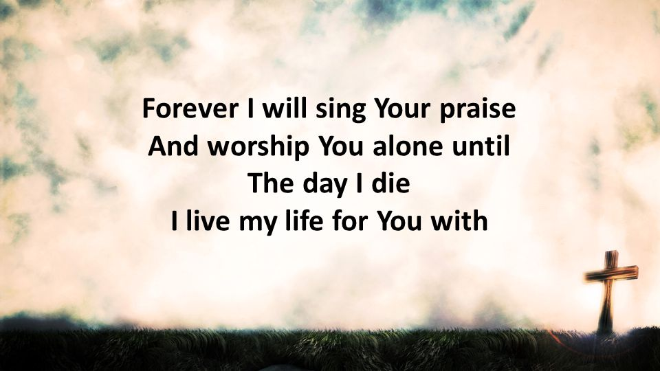 Forever I will sing Your praise And worship You alone until The day I die I live my life for You with