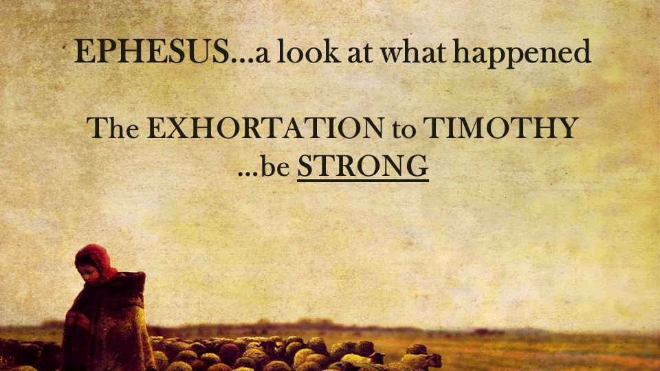 EPHESUS…a look at what happened The EXHORTATION to TIMOTHY