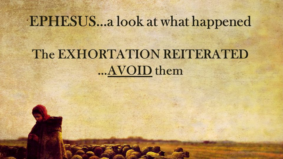 EPHESUS…a look at what happened The EXHORTATION REITERATED …AVOID them