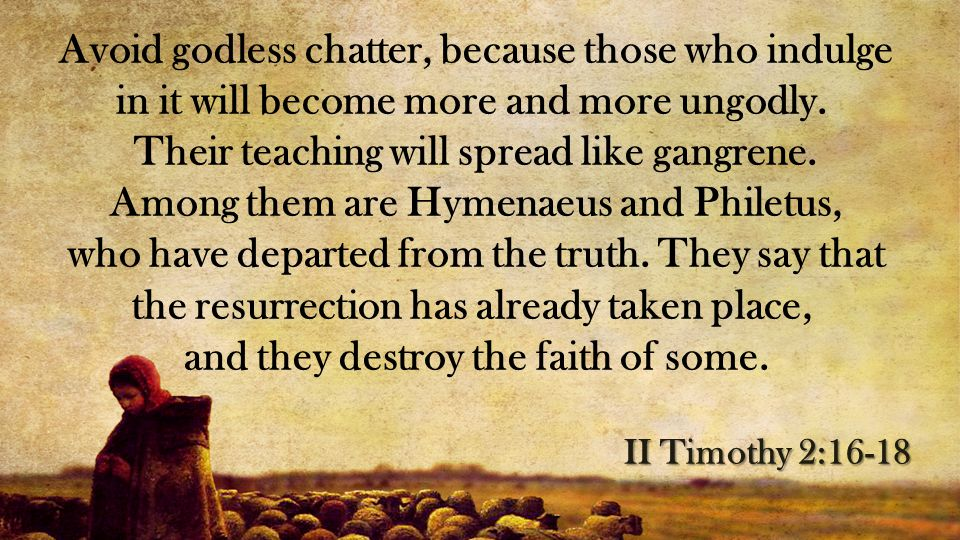 Avoid godless chatter, because those who indulge in it will become more and more ungodly. Their teaching will spread like gangrene. Among them are Hymenaeus and Philetus, who have departed from the truth. They say that the resurrection has already taken place, and they destroy the faith of some.
