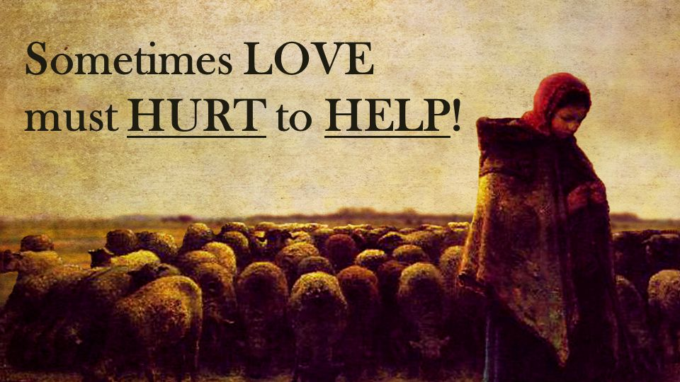 Sometimes LOVE must HURT to HELP!