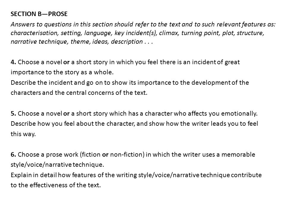 SECTION B—PROSE Answers to questions in this section should refer to the text and to such relevant features as: characterisation, setting, language, key incident(s), climax, turning point, plot, structure, narrative technique, theme, ideas, description .