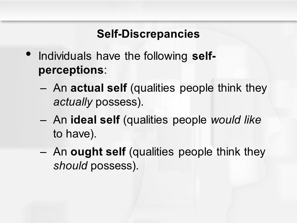 Self-Discrepancies Individuals have the following self-perceptions: An actual self (qualities people think they actually possess).